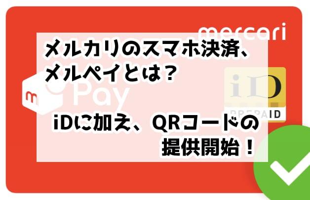 メルカリのスマホ決済、メルペイとは?iDに加え、QRコードの提供開始!
